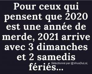 blague année 2020 / 2021 et jours feriés Pour ceux qui pensent que 2020 est une année difficile, 2021 aura 3 jours feriés qui tombent un dimanche, et deux un samedi !