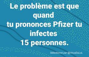 Le problème, c'est que quand tu prononces le nom de Pfizer qui a trouvé un vaccin contre la covid-19, tu infectes 15 personnes !
