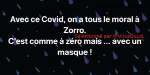 Avec ce Covid, on a tous le moral à Zorro. C'est comme à zéro mais avec un masque !