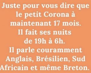 Blagues du Covid 2021 : Le petitCoronavirus a maintenant 17 mois. Il fait ses nuits de 19h à 6h. Il parle couramment Anglais, Brésolien, Sud Africain et même Breton !